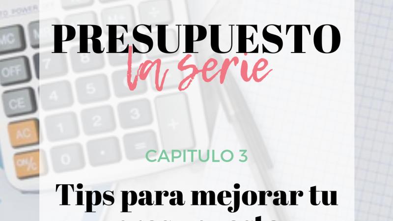 Presupuesto, la serie: Capítulo 3, Tips para mejorar tu presupuesto